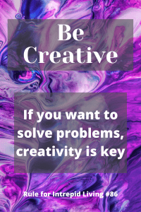 An adventurous life comes with a lot of challenges and obstacles. Problems to solve — those are opportunities! All you have to do is make solutions, and the best way to do that is to be creative.